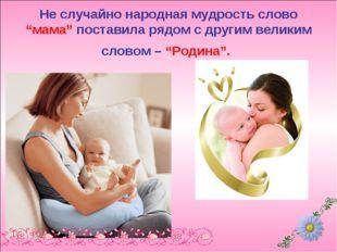 """Не случайно народная мудрость слово """"мама"""" поставила рядом с другим великим с"""