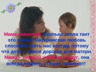 Мама, мамочка! Сколько тепла таит это слово! Материнская любовь способна грет