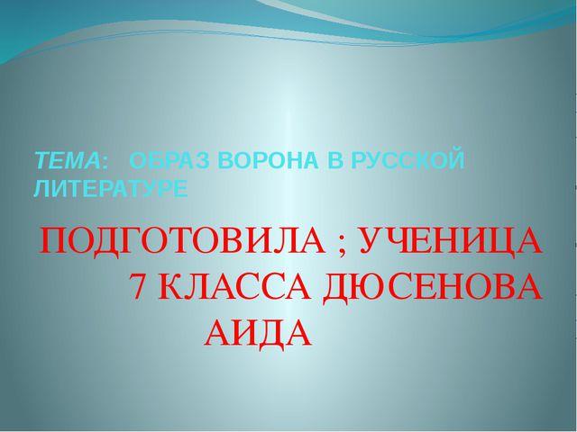 ТЕМА: ОБРАЗ ВОРОНА В РУССКОЙ ЛИТЕРАТУРЕ ПОДГОТОВИЛА ; УЧЕНИЦА 7 КЛАССА ДЮСЕНО...