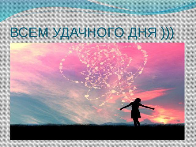 ВСЕМ УДАЧНОГО ДНЯ )))