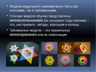 Модели модульного оригами могут быть как плоскими, так и трёхмерными. Плоские