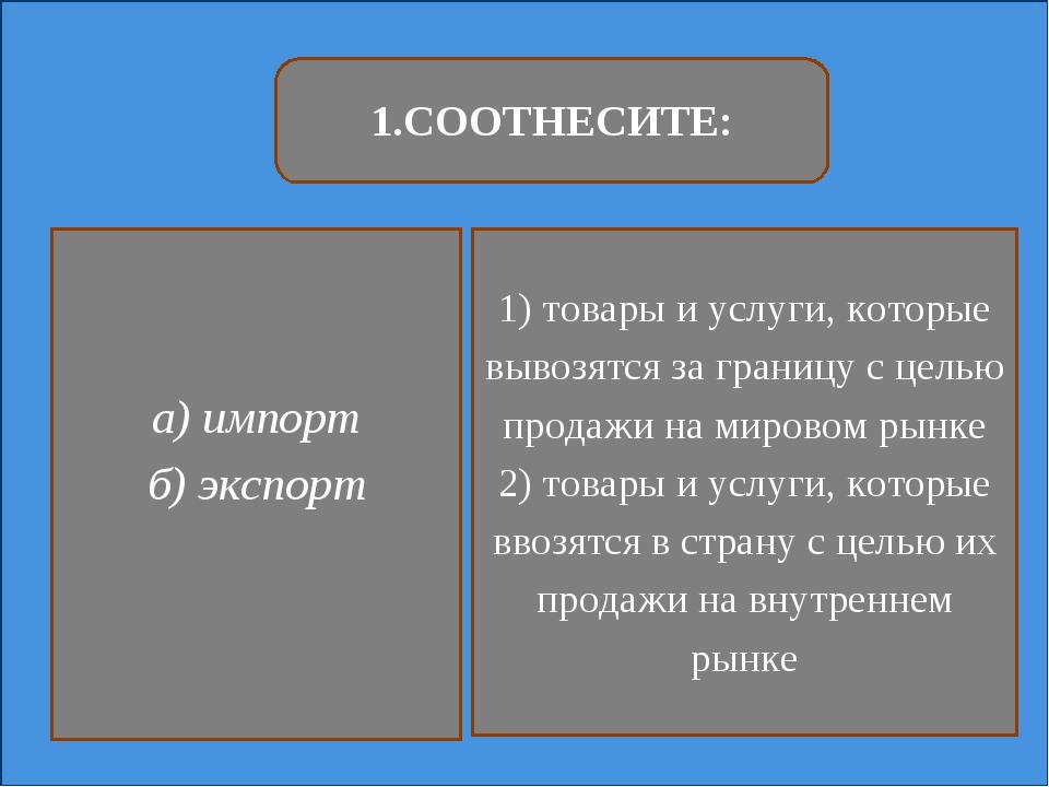 1.СООТНЕСИТЕ: а) импорт б) экспорт 1) товары и услуги, которые вывозятся за г...
