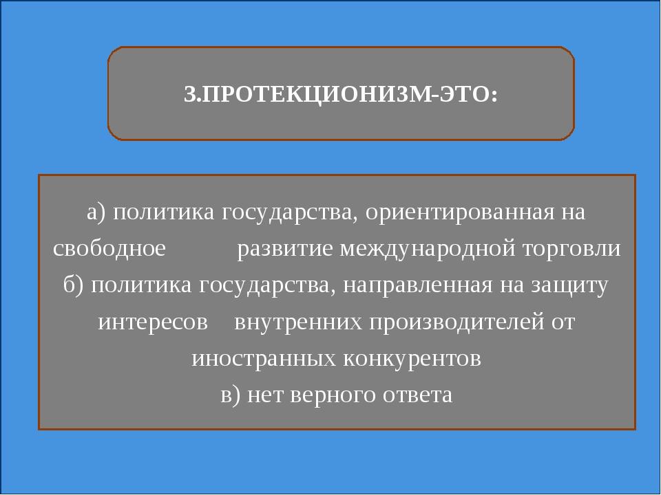 3.ПРОТЕКЦИОНИЗМ-ЭТО: а) политика государства, ориентированная на свободное ра...