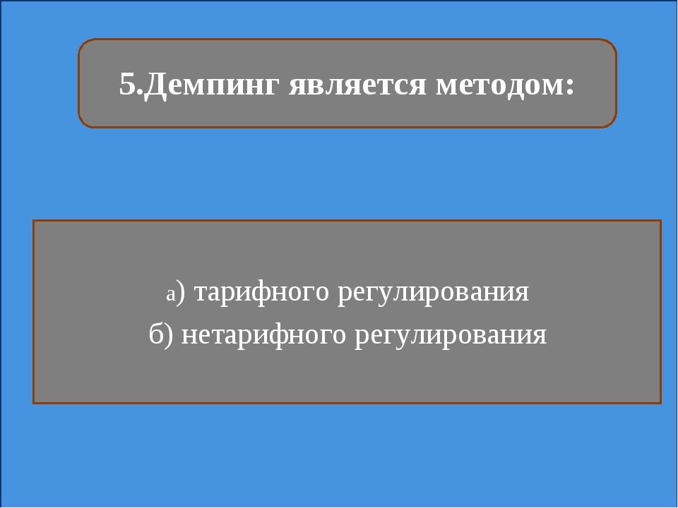 5.Демпинг является методом: а) тарифного регулирования б) нетарифного регулир...
