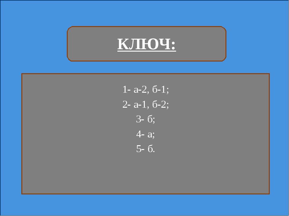 КЛЮЧ: 1- а-2, б-1; 2- а-1, б-2; 3- б; 4- а; 5- б.