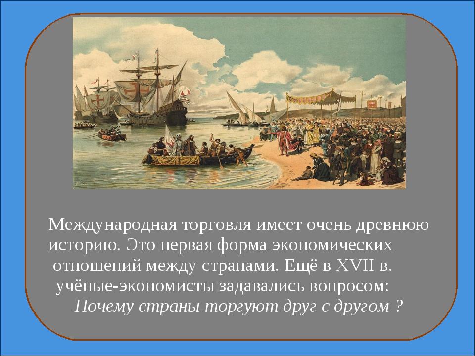 Международная торговля имеет очень древнюю историю. Это первая форма экономи...