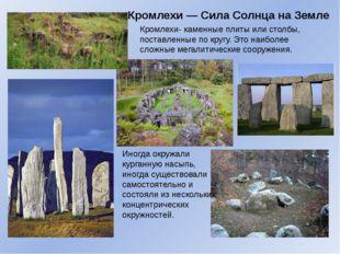 Кромлехи— Сила Солнца на Земле Кромлехи- каменные плиты или столбы, поставле
