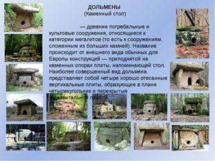 ДОЛЬМЕНЫ (Каменный стол) Дольме́ны— древние погребальные и культовые сооружен