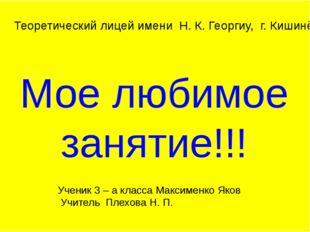 Мое любимое занятие!!! Теоретический лицей имени Н. К. Георгиу, г. Кишинёв Уч
