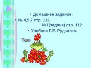 Домашнее задание: № 4,5,7 стр. 112 №1(задача) стр. 112 Учебник Г.Е. Рудзитис.