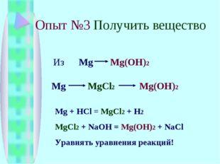Опыт №3 Получить вещество Из Mg Mg(OH)2 Mg MgCl2 Mg(OH)2 Mg + HCl = MgCl2 + H