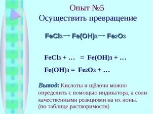 Опыт №5 Осуществить превращение FeCl3 Fe(OH)3 Fe2O3 FeCl3 + … = Fe(OH)3 + … F