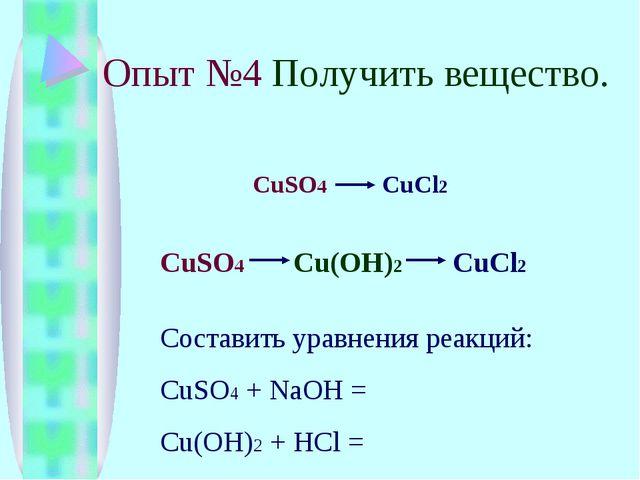 Опыт №4 Получить вещество. CuSO4 CuCl2 CuSO4 Cu(OH)2 CuCl2 Составить уравнени...