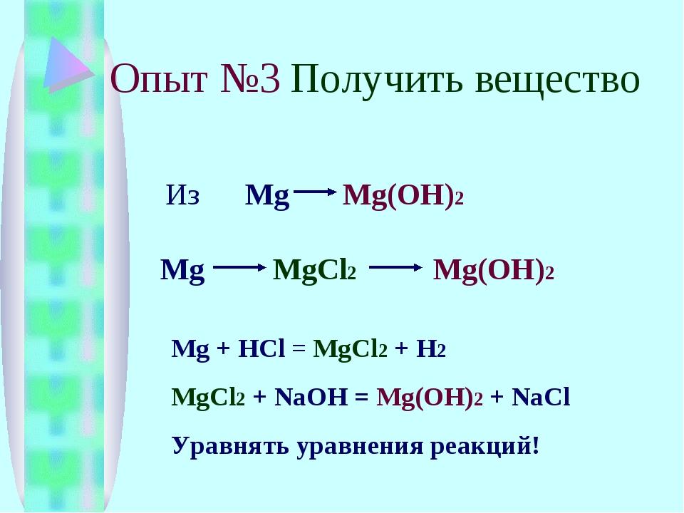 Опыт №3 Получить вещество Из Mg Mg(OH)2 Mg MgCl2 Mg(OH)2 Mg + HCl = MgCl2 + H...