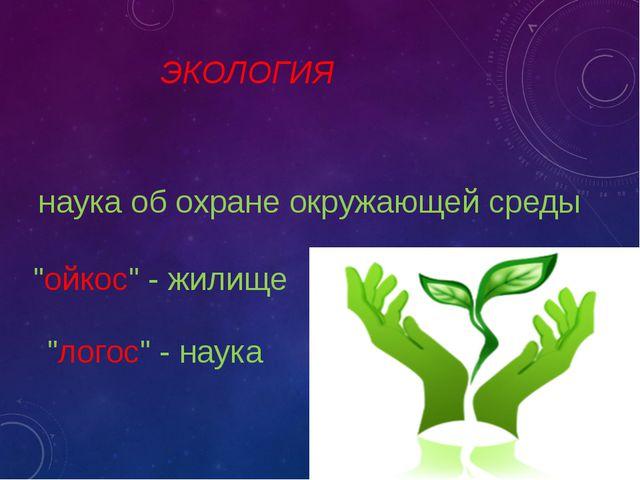 """ЭКОЛОГИЯ """"ойкос"""" - жилище """"логос"""" - наука наука об охране окружающей среды"""