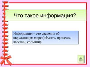 Что такое информация? Информация – это сведения об окружающем мире (объекте,
