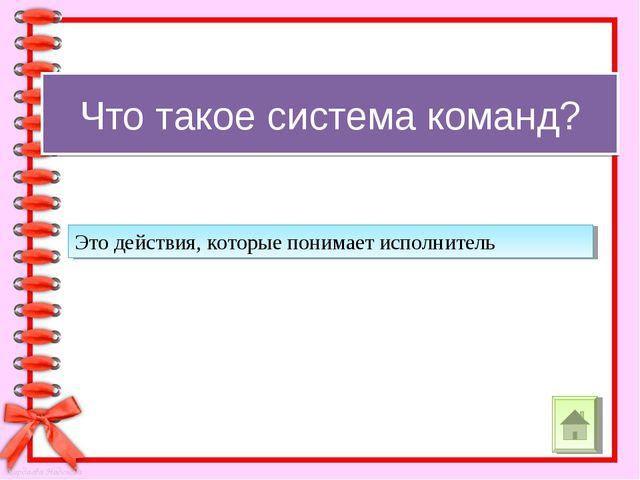Что такое система команд? Это действия, которые понимает исполнитель Кардаева...
