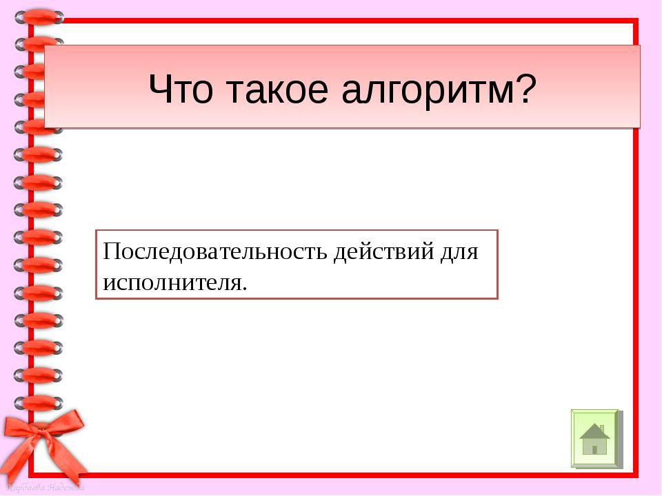 Что такое алгоритм? Последовательность действий для исполнителя. Кардаева Над...