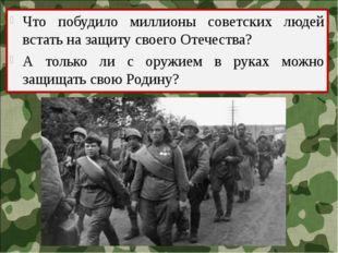 Что побудило миллионы советских людей встать на защиту своего Отечества? А то