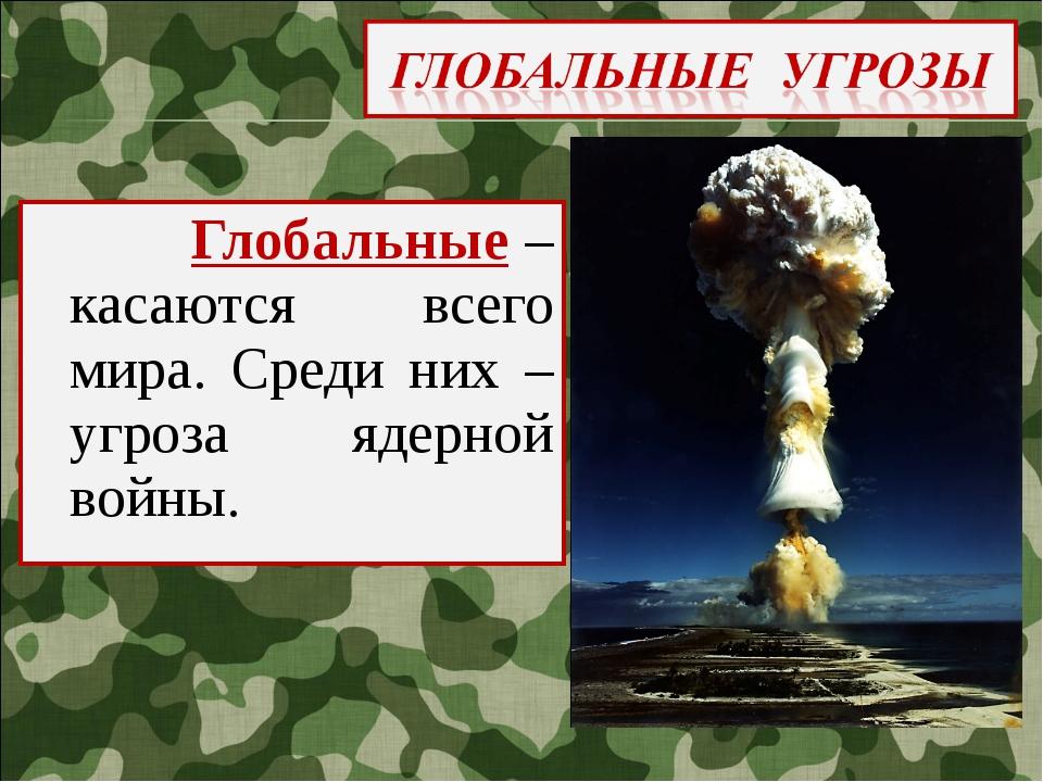 Глобальные – касаются всего мира. Среди них – угроза ядерной войны.