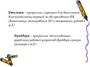 Утилиты – программы, служащие для выполнения вспомогательных операций по обсл