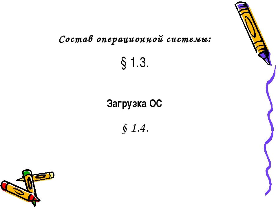 Состав операционной системы: § 1.3. Загрузка ОС § 1.4.