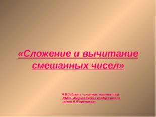 «Сложение и вычитание смешанных чисел» Н.В.Зобнина – учитель математики МБОУ
