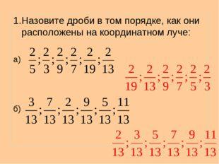 1.Назовите дроби в том порядке, как они расположены на координатном луче: а) б)