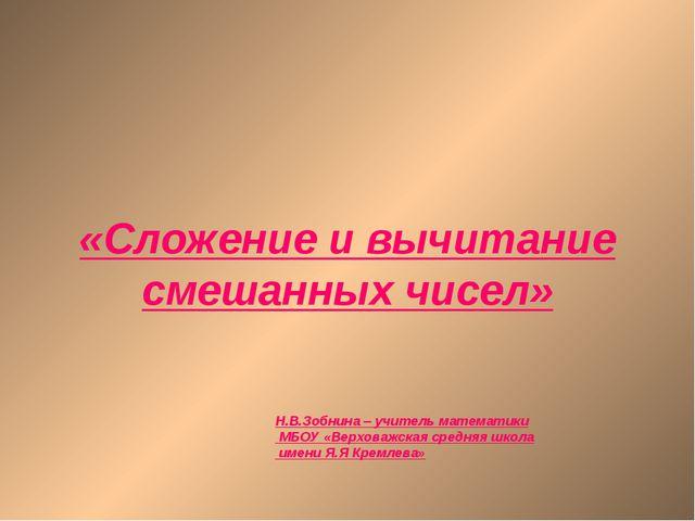 «Сложение и вычитание смешанных чисел» Н.В.Зобнина – учитель математики МБОУ...