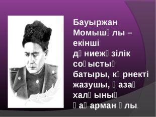Бауыржан Момышұлы –екінші дүниежүзілік соғыстың батыры, көрнекті жазушы, қаза