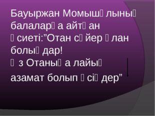 """Бауыржан Момышұлының балаларға айтқан өсиеті:""""Отан сүйер ұлан болыңдар! Өз От"""