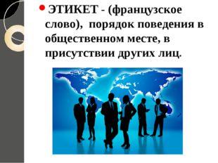 ЭТИКЕТ - (французское слово), порядок поведения в общественном месте, в прису