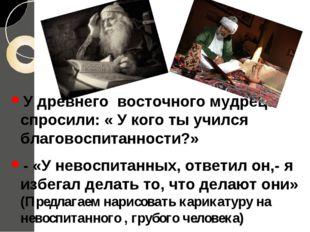 У древнего восточного мудреца спросили: « У кого ты учился благовоспитанности