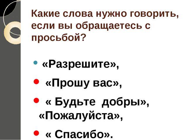 Какие слова нужно говорить, если вы обращаетесь с просьбой? «Разрешите», «Про...
