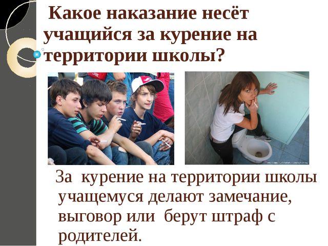 Какое наказание несёт учащийся за курение на территории школы? За курение на...