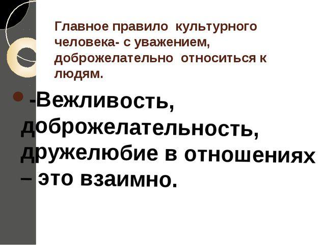 Главное правило культурного человека- с уважением, доброжелательно относитьс...