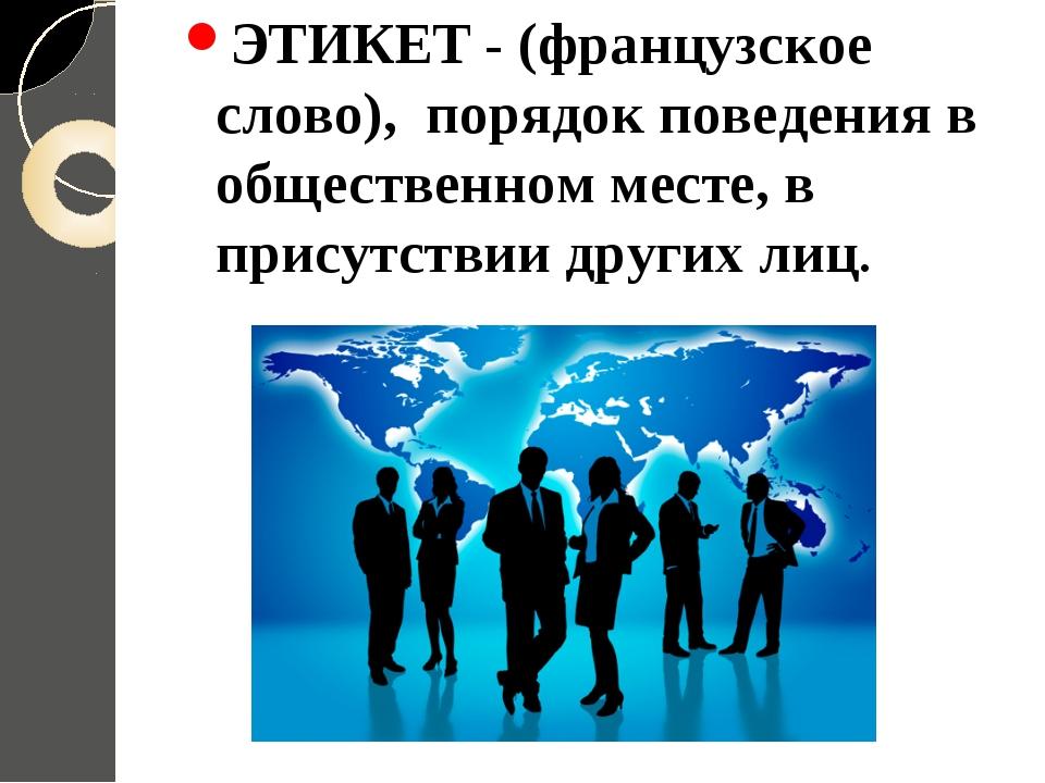 ЭТИКЕТ - (французское слово), порядок поведения в общественном месте, в прису...