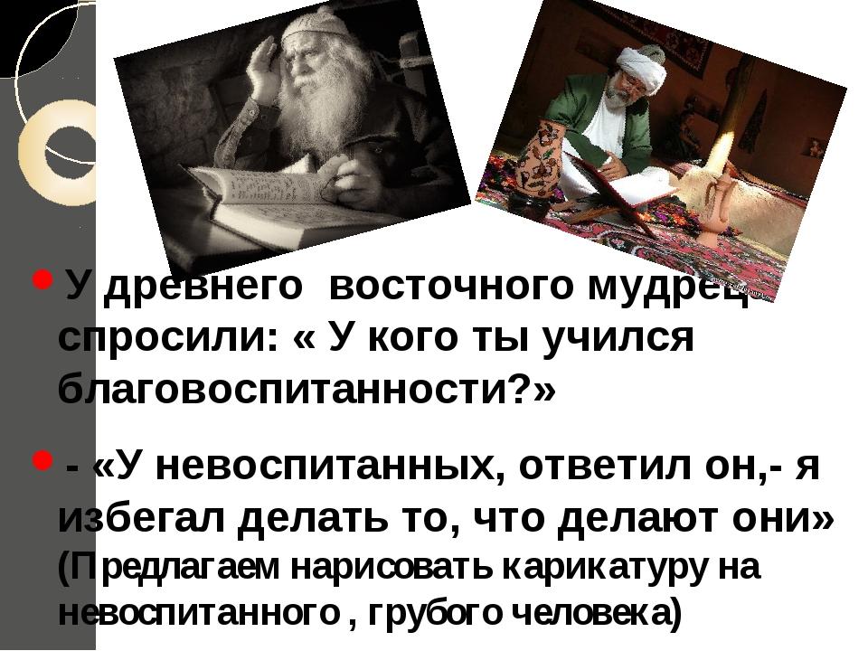 У древнего восточного мудреца спросили: « У кого ты учился благовоспитанности...