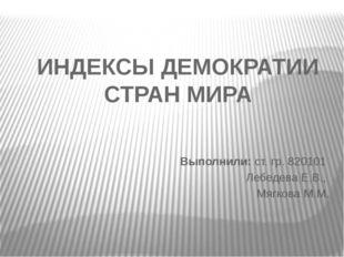 ИНДЕКСЫ ДЕМОКРАТИИ СТРАН МИРА Выполнили: ст. гр. 820101 Лебедева Е.В., Мягков