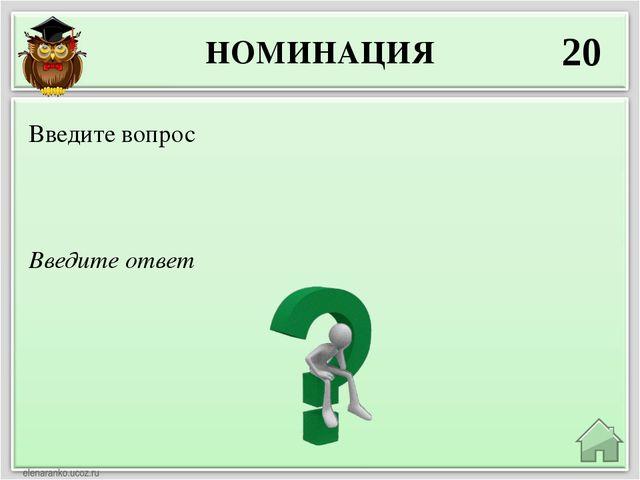 НОМИНАЦИЯ 20 Введите ответ Введите вопрос