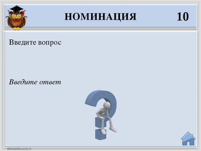 Введите ответ Введите вопрос НОМИНАЦИЯ 10