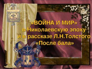 «ВОЙНА И МИР» в Николаевскую эпоху и в рассказе Л.Н.Толстого «После бала»