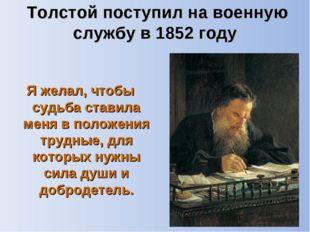 Толстой поступил на военную службу в 1852 году Я желал, чтобы судьба ставила