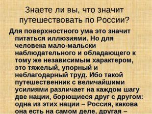Знаете ли вы, что значит путешествовать по России? Для поверхностного ума это