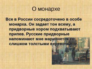 О монархе Все в России сосредоточено в особе монарха. Он задает тон всему, а