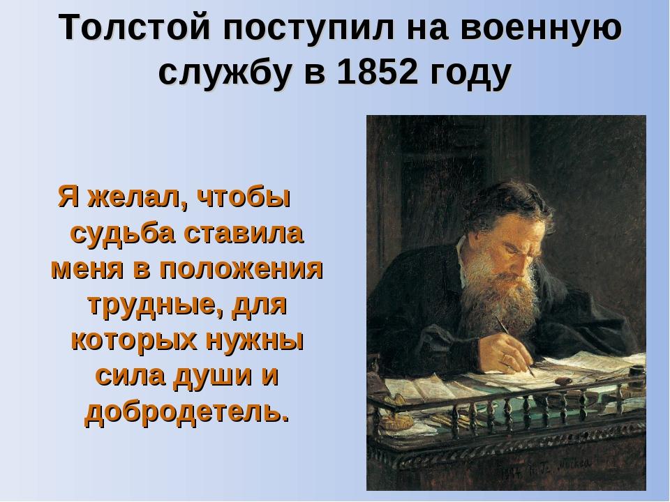 Толстой поступил на военную службу в 1852 году Я желал, чтобы судьба ставила...
