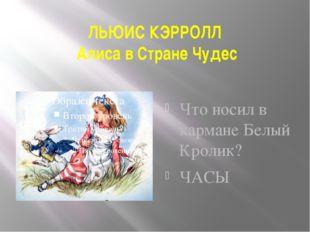 ЛЬЮИС КЭРРОЛЛ Алиса в Стране Чудес  Что носил в кармане Белый Кролик? ЧАСЫ