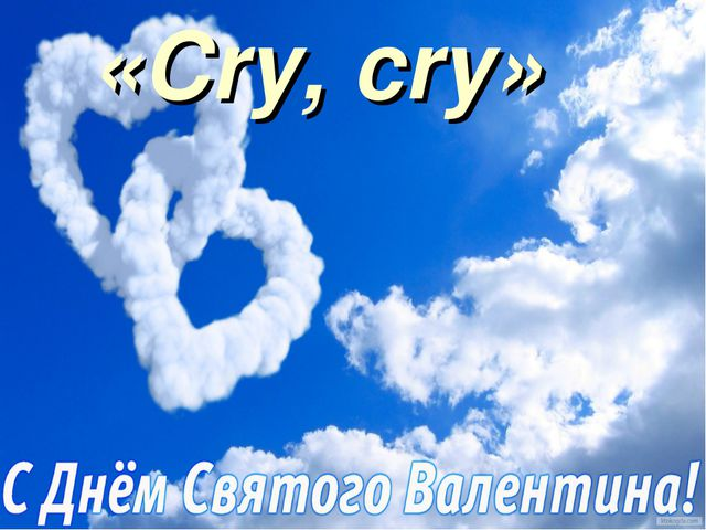 «Cry, cry»