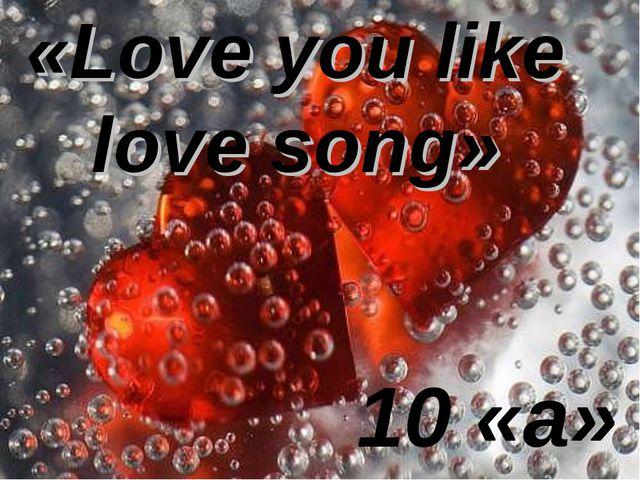 10 «а» «Love you like love song»