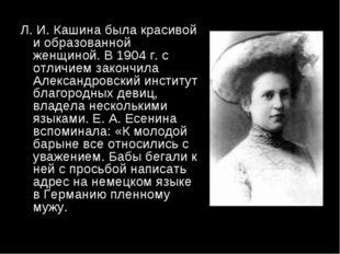 Л. И. Кашина была красивой и образованной женщиной. В 1904 г. с отличием зако